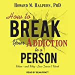 How to Break Your Addiction to a Person: When - and Why - Love Doesn't Work | Howard M. Halpern PhD