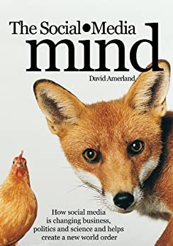 The Social Media Mind: How social media is changing business, politics and science and helps create a new world order. by [Amerland, David]