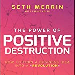 The Power of Positive Destruction: How to Turn a Business Idea into a Revolution | Seth Merrin,Carlye Adler