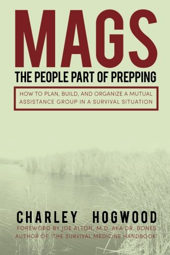 MAGS: The People Part of Prepping: How to Plan, Build, and Organize a Mutual Assistance Group in a Survival Situation Paperback – October 21, 2013