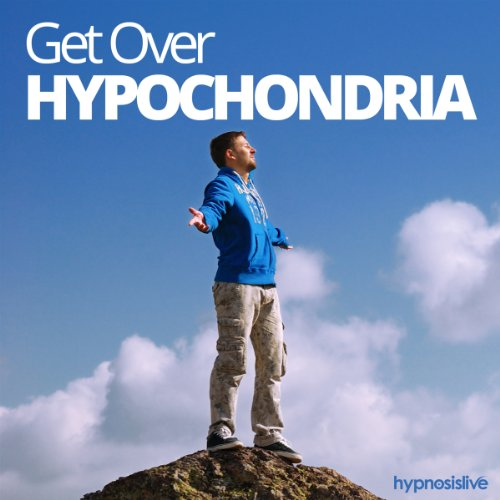 Get Over Hypochondria Hypnosis: Conquer Your Fear of Getting Ill, with Hypnosis