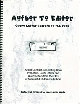 Author To Editor Query Letter Secrets Of The Pros Actual Contract Generating Book Proposals Cover Letters And Query Letters From The Files Of Successful Children S Book Authors Linda Arms White 9781930029019 Amazon Com Books