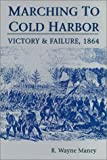 Marching to Cold Harbor : Victory and Failure, 1864, Maney, R. Wayne, 0942597656