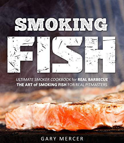 Smoking Fish: Ultimate Smoker Cookbook for Real Barbecue, The Art of Smoking Fish for Real Pitmasters by [Mercer, Gary]