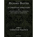 A Christian Directory, A SUM OF PRACTICAL THEOLOGY AND CASES OF CONSCIENCE - Part 4 : CHRISTIAN POLITICS: The Practical Works