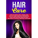 Hair Care: How to Grow Long, Strong and Healthy Hair. Hair Loss Prevention, Hair Care Routines and Natural Methods to Quickly Improve Your Hair