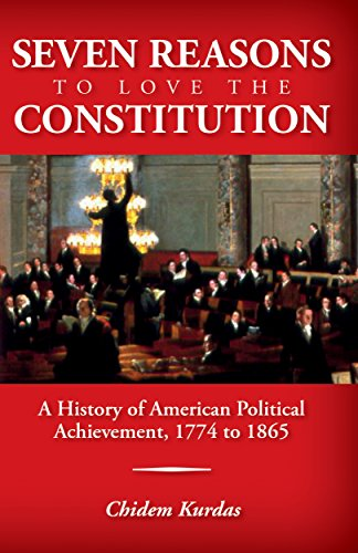 Download for free Seven Reasons to Love the Constitution: A History of American Political Achievement, 1774 to 1865