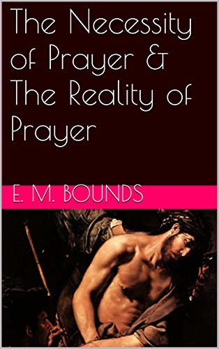 The Necessity of Prayer & The Reality of Prayer (Two Books With Active Table of Contents)