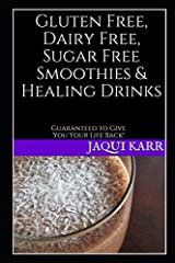 Gluten Free, Dairy Free, Sugar Free Smoothies & Healing Drinks: Guaranteed to Give You Your Life Back!