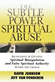 The Subtle Power of Spiritual Abuse: Recognizing and Escaping Spiritual Manipulation and False Spiri