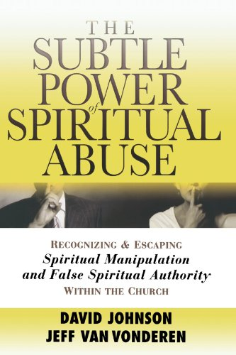(The Subtle Power of Spiritual Abuse: Recognizing and Escaping Spiritual Manipulation and False Spiritual Authority Within the Church)