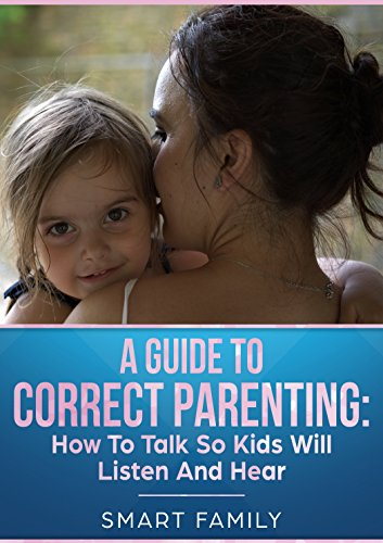 A GUIDE TO CORRECT PARENTING: How To Talk So Kids Will Listen And Hear (English Edition)