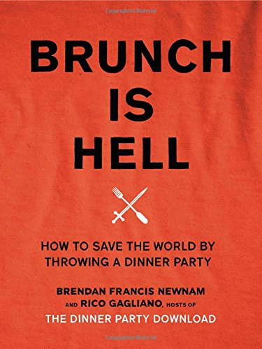 Brunch Is Hell: How to Save the World by Throwing a Dinner Party by Brendan Francis Newnam, Rico Gagliano