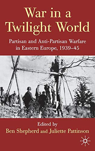 War in a Twilight World: Partisan and Anti-Partisan Warfare in Eastern Europe, 1939-45