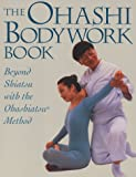 Ohashi Bodywork Book: Beyond Shiatsu with the Ohashiastu(r) Method
