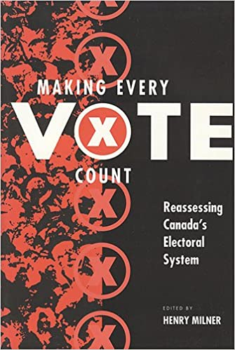 Making Every Vote Count : Reassessing Canadas Electoral System