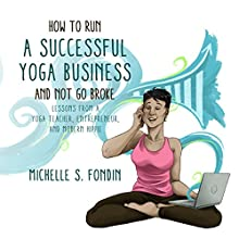 How to Run a Successful Yoga Business and Not Go Broke: Lessons from a Yoga Teacher, Entrepreneur & Modern Hippie Audiobook by Michelle S. Fondin Narrated by Michelle S. Fondin