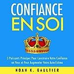 Confiance en Soi: 3 puissants principes pour construire votre confiance et pour augmenter votre auto-estime | Noah K. Gaultier