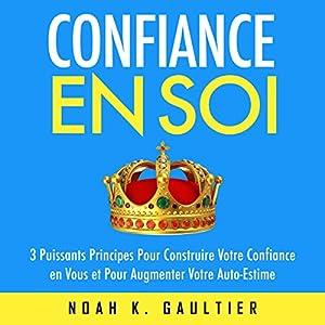 Confiance en Soi: 3 puissants principes pour construire votre confiance et pour augmenter votre auto-estime | Livre audio