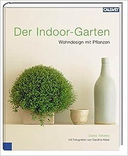 Der Indoor-Garten: Wohndesign mit Pflanzen: Amazon.de: Diana Yakeley ...