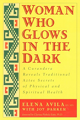Woman Who Glows in the Dark: A Curandera Reveals Traditional Aztec Secrets of Physical and Spiritual