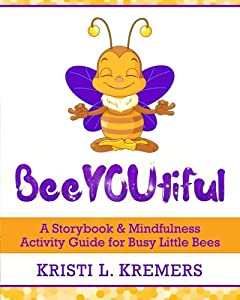 BeeYOUtiful: Meditation and Mindfulness Activities for Little Busy Bees
