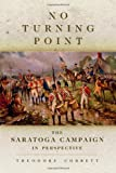 No Turning Point : The Saratoga Campaign in Perspective, Corbett, Theodore, 0806142766