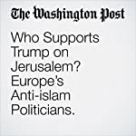 Who Supports Trump on Jerusalem? Europe's Anti-islam Politicians. | Adam Taylor
