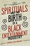 "Sandra Jean Graham, ""Spirituals and the Birth of a Black Entertainment Industry"" (U Illinois Press, 2018)"