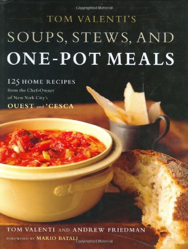 Tom Valentis Soups  Stews  And One Pot Meals  125 Home Recipes From The Chef Owner Of New York Citys Ouest And Cesca