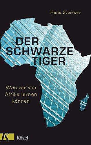 Der schwarze Tiger: Was wir von Afrika lernen können Gebundenes Buch – 2. November 2015 Hans Stoisser Kösel-Verlag 3466371252 Afrika / Wirtschaft
