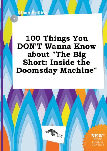 100 Things You Don't Wanna Know about the Big Short: Inside the Doomsday Machine (The Big Short Inside The Doomsday Machine)