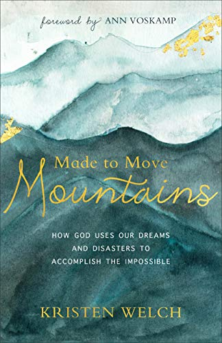 Made to Move Mountains: How God Uses Our Dreams and Disasters to Accomplish the Impossible (Raising Grateful Kids In An Entitled World)