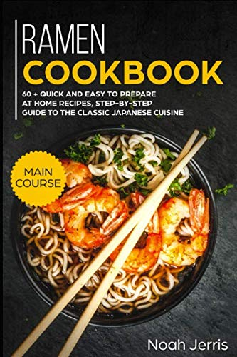Ramen Cookbook: MAIN COURSE – 60 + Quick and easy to prepare at home recipes, step-by-step guide to the classic Japanese cuisine by Noah Jerris
