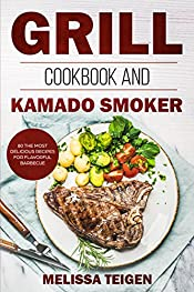 Grill Cookbook and Kamado Smoker: 80 the Most Delicious Recipes for Flavorful Barbecue