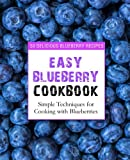 Easy Blueberry Cookbook: 50 Delicious Blueberry Recipes; Simple Techniques for Cooking with Blueberries