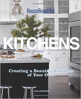 House Beautiful Kitchens Creating A Beautiful Kitchen Of Your Own Lisa Cregan House Beautiful 9781588169006 Amazon Com Books