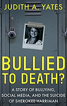 BULLIED TO DEATH: A Story Of Bullying, Social Media, And The Suicide Of Sherokee Harriman (English Edition) por [Yates, Judith A.]