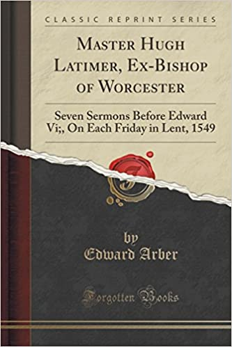 Master Hugh Latimer, Ex-Bishop of Worcester: Seven Sermons Before Edward Vi;, On Each Friday in Lent, 1549 (Classic Reprint)