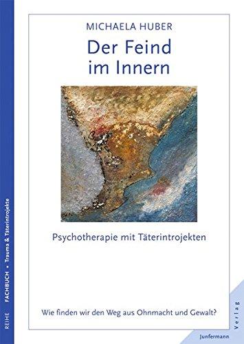 Der Feind im Innern: Psychotherapie mit Täterintrojekten. Wie finden wir den Weg aus Ohnmacht und Gewalt?