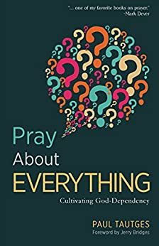 Pray About Everything: Cultivating God-Dependency by [Tautges, Paul]