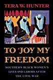 To 'Joy My Freedom: Southern Black Women's Lives and Labors after the Civil War, Tera W. Hunter, 0674893085