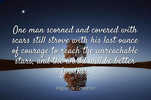 Miguel de Cervantes - Famous Quotes Laminated POSTER PRINT 24x20 - One man scorned and covered with scars still strove with his last ounce of courage to reach the unreachable stars; and the world wil