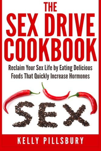 The Sex Drive Cookbook: Reclaim Your Sex Life by Eating Delicious Foods That Quickly Increase Hormones