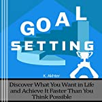 Goal Setting: Discover What You Want in Life and Achieve It Faster than You Think Possible | K. Akhter
