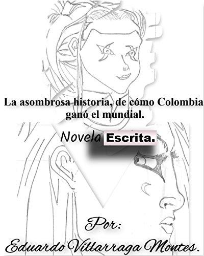 La asombrosa historia de cómo Colombia ganó el mundial. Versión Novela escrita en prosa. (O guión).: Novela escrita, dedicada al fútbol. (Versión Novela escrita). (Spanish Edition)