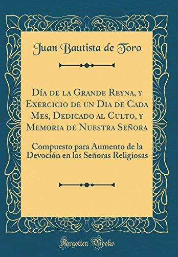 Día de la Grande Reyna, Y Exercicio de Un Dia de Cada Mes, Dedicado Al Culto, Y Memoria de Nuestra Señora: Compuesto Para Aumento de la Devoción En ... (Classic Reprint) (Spanish Edition)