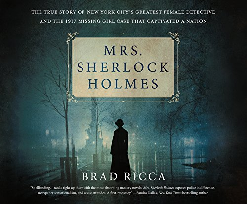 Mrs. Sherlock Holmes: The True Story of New York City's Greatest Female Detective and the 1917 Missing Girl Case That C...