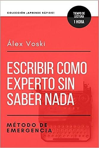 Escribir como experto sin saber nada: Método de emergencia: Para escribir sobre cualquier tema en tiempo récord (Spanish Edition): Álex Voski: ...