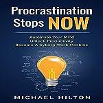 Procrastination Stops Now: Automate Your Mind, Unlock Productivity, Become a Cyborg Work Machine | Michael Hilton
